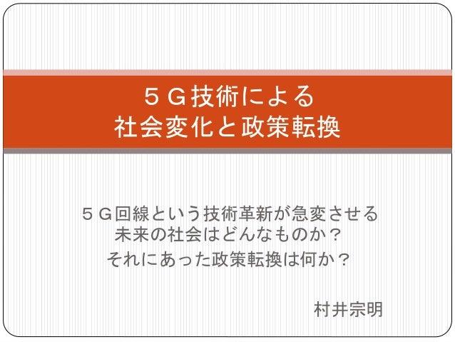 5G回線という技術革新が急変させる 未来の社会はどんなものか? それにあった政策転換は何か? 村井宗明 5G技術による 社会変化と政策転換