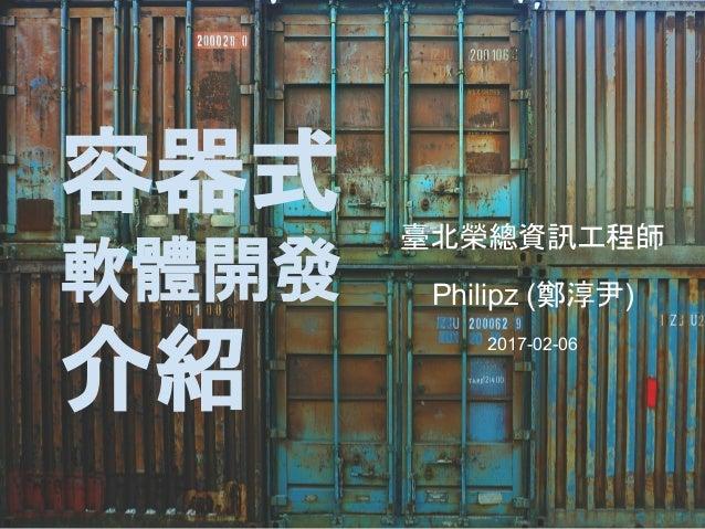 容器式 軟體開發 介紹 臺北榮總資訊工程師 Philipz (鄭淳尹) 2017-02-06