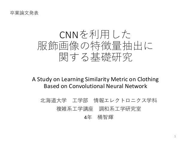 CNNを利用した 服飾画像の特徴量抽出に 関する基礎研究 A Study on Learning Similarity Metric on Clothing Based on Convolutional Neural Network 卒業論文発...