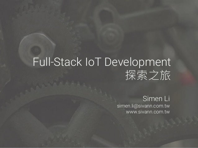 Full-Stack IoT Development 探索之旅 Simen Li simen.li@sivann.com.tw www.sivann.com.tw