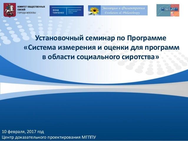 10 февраля, 2017 год Центр доказательного проектирования МГППУ Установочный семинар по Программе «Система измерения и оцен...