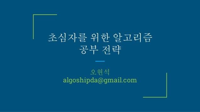 초심자를 위한 알고리즘 공부 전략 오현석 algoshipda@gmail.com