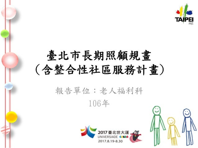 臺北市長期照顧規畫 (含整合性社區服務計畫) 報告單位:老人福利科 106年