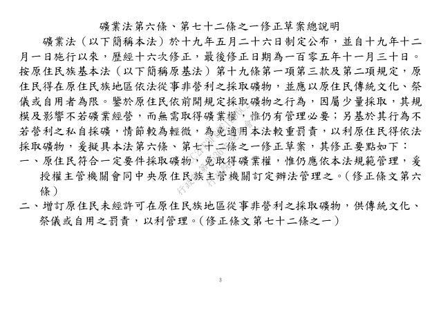 3 礦業法第六條、第七十二條之一修正草案總說明 礦業法(以下簡稱本法)於十九年五月二十六日制定公布,並自十九年十二 月一日施行以來,歷經十六次修正,最後修正日期為一百零五年十一月三十日。 按原住民族基本法(以下簡稱原基法)第十九條第一項第三款及...