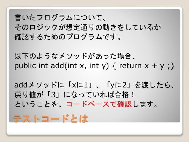 テストコードとは 書いたプログラムについて、 そのロジックが想定通りの動きをしているか 確認するためのプログラムです。 以下のようなメソッドがあった場合、 public int add(int x, int y) { return x + y ...