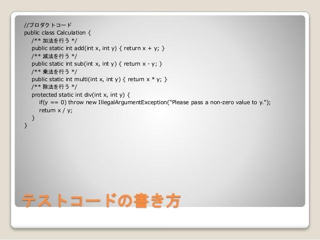 テストコードの書き方 //プロダクトコード public class Calculation { /** 加法を行う */ public static int add(int x, int y) { return x + y; } /** 減法...