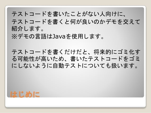 はじめに テストコードを書いたことがない人向けに、 テストコードを書くと何が良いのかデモを交えて 紹介します。 ※デモの言語はJavaを使用します。 テストコードを書くだけだと、将来的にゴミ化す る可能性が高いため、書いたテストコードをゴミ に...