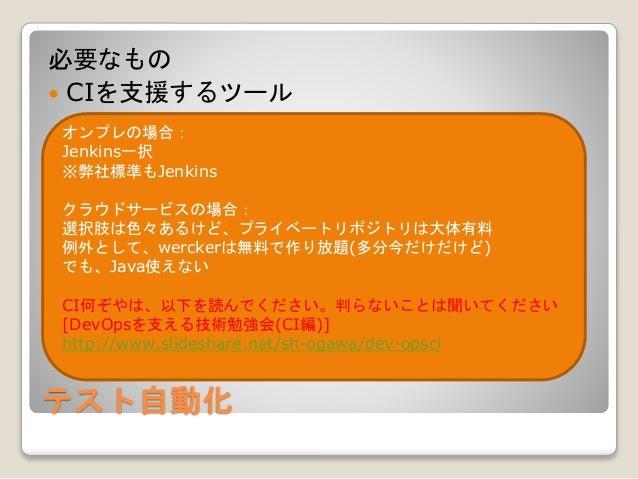 テスト自動化 必要なもの  CIを支援するツール オンプレの場合: Jenkins一択 ※弊社標準もJenkins クラウドサービスの場合: 選択肢は色々あるけど、プライベートリポジトリは大体有料 例外として、werckerは無料で作り放題(...