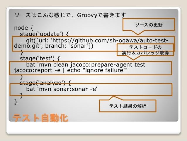 テスト自動化 ソースはこんな感じで、Groovyで書きます node { stage('update') { git([url: 'https://github.com/sh-ogawa/auto-test- demo.git', branch...