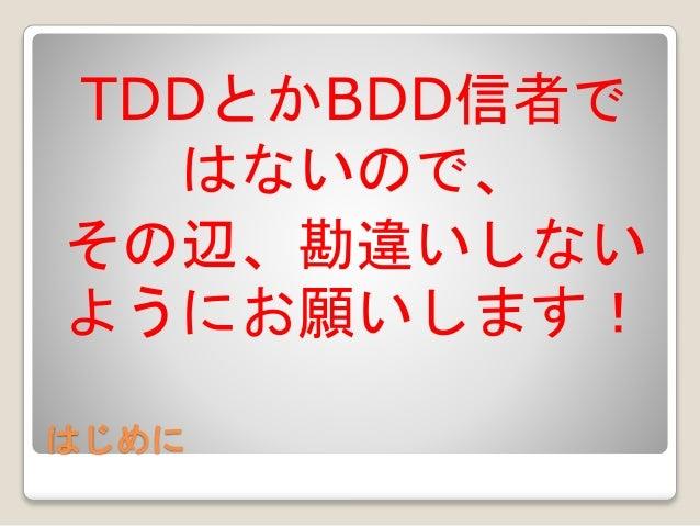 はじめに TDDとかBDD信者で はないので、 その辺、勘違いしない ようにお願いします!