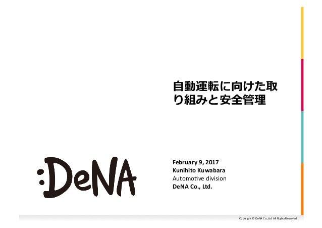 Copyright©DeNACo.,Ltd.AllRightsReserved. ⾃動運転に向けた取 り組みと安全管理 February9,2017 KunihitoKuwabara Automo:vedivisi...