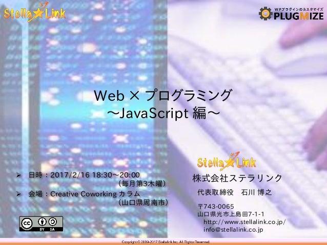 株式会社ステラリンク 〒743-0065 山口県光市上島田7-1-1 http://www.stellalink.co.jp/ info@stellalink.co.jp Web × プログラミング ~JavaScript 編~ 代表取締役 石...