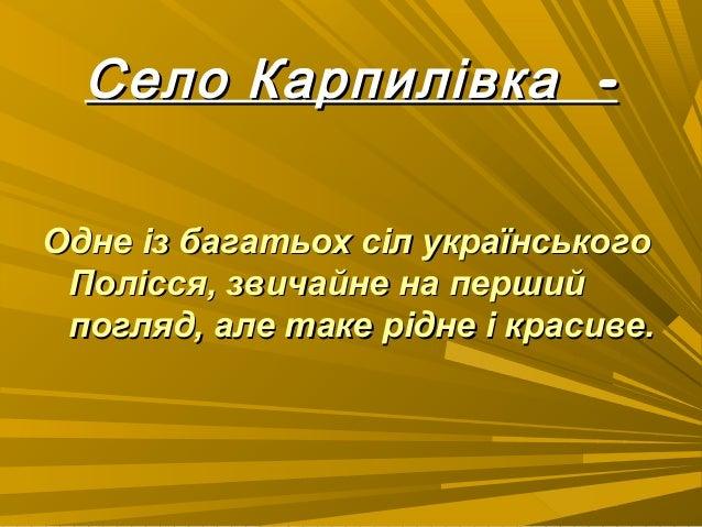 -Село Карпилівка -Село Карпилівка Одне із багатьох сіл українськогоОдне із багатьох сіл українського Полісся, звичайне на ...