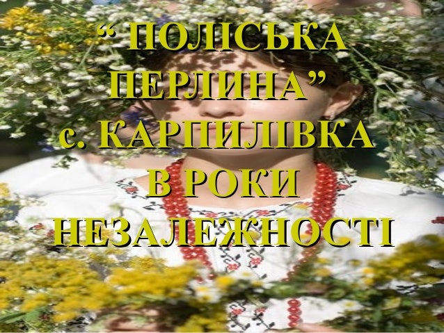""""" ПОЛІСЬКАПОЛІСЬКА ПЕРЛИНА""ПЕРЛИНА"" с. КАРПИЛІВКАс. КАРПИЛІВКА В РОКИВ РОКИ НЕЗАЛЕЖНОСТІНЕЗАЛЕЖНОСТІ"