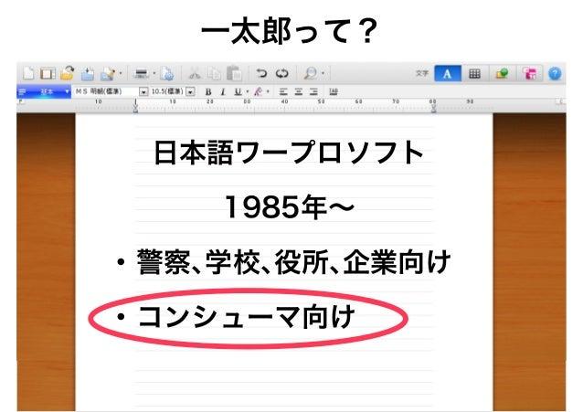 日本語ワープロソフト 1985年~ • 警察、学校、役所、企業向け • コンシューマ向け 一太郎って?