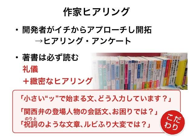 """「小さい""""ッ""""で始まる文、どう入力しています?」 「関西弁の登場人物の会話文、お困りでは?」 「祝詞のような文章、ルビふり大変では?」 こだ わり 作家ヒアリング • 開発者がイチからアプローチし開拓 礼儀 • 著書は必ず読む +緻密なヒアリ..."""
