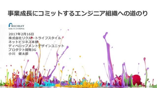 事業成⻑にコミットするエンジニア組織への道のり 2017年2⽉16⽇ 株式会社リクルートライフスタイル ネットビジネス本部 ディベロップメントデザインユニット プロダクト開発3G ⼩川健太郎 1