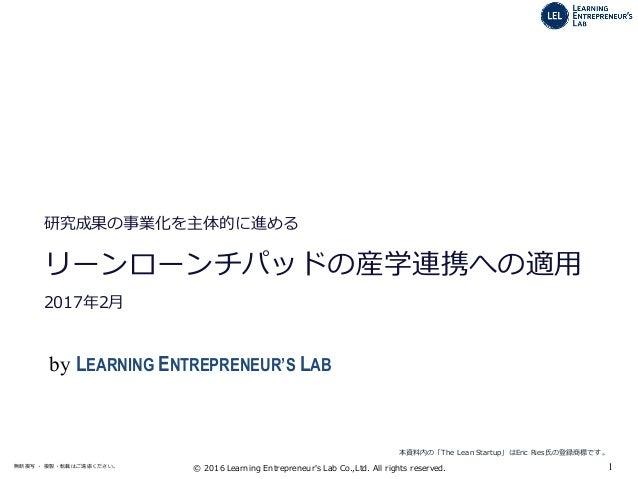1無断複写 ・ 複製・転載はご遠慮ください。 © 2016 Learning Entrepreneur's Lab Co.,Ltd. All rights reserved. 2014年7月 研究成果の事業化を主体的に進める リ...
