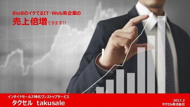 BtoBのイケてるIT・Web系企業の 売上倍増できます!! 2017.2 タクセル株式会社 インサイドセールス特化ワンストップサービス タクセル takusale
