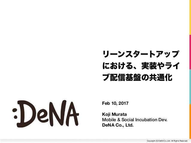 Copyright (C) DeNA Co.,Ltd. All Rights Reserved. Feb 10, 2017 Koji Murata Mobile & Social Incubation Dev.