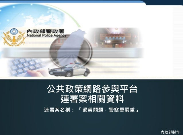 公共政策網路參與平台 連署案相關資料 連署案名稱: 「過勞問題,警察更嚴重」 內政部製作
