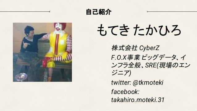 自己紹介 株式会社 CyberZ F.O.X事業 ビッグデータ、イ ンフラ全般、SRE(現場のエン ジニア) twitter: @tkmoteki facebook: takahiro.moteki.31 もてき たかひろ