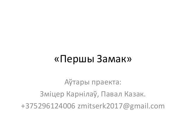 «Першы Замак» Аўтары праекта: Зміцер Карнілаў, Павал Казак. +375296124006 zmitserk2017@gmail.com