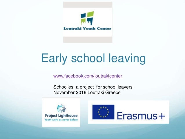 Early school leaving www.facebook.com/loutrakicenter Schoolies, a project for school leavers November 2016 Loutraki Greece