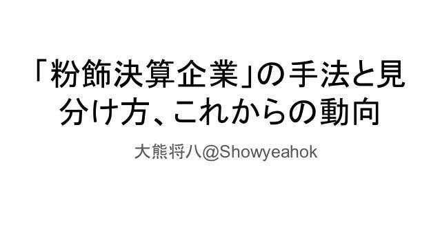 「粉飾決算企業」の手法と見 分け方、これからの動向  大熊将八@Showyeahok