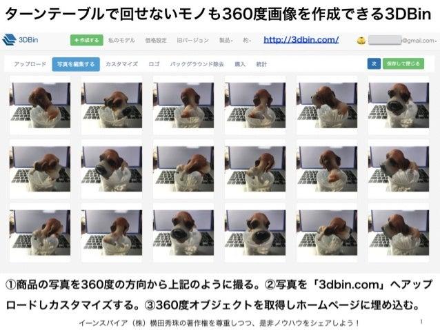 ターンテーブルで回せないモノも360度画像を作成できる3DBin イーンスパイア(株)横田秀珠の著作権を尊重しつつ、是非ノウハウをシェアしよう! 1 ①商品の写真を360度の方向から上記のように撮る。②写真を「3dbin.com」へアップ ロー...