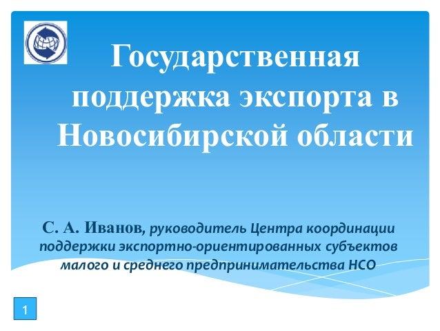 Государственная поддержка экспорта в Новосибирской области С. А. Иванов, руководитель Центра координации поддержки экспорт...