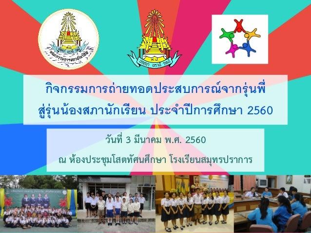กิจกรรมการถ่ายทอดประสบการณ์จากรุ่นพี่ สู่รุ่นน้องสภานักเรียน ประจาปีการศึกษา 2560 วันที่ 3 มีนาคม พ.ศ. 2560 ณ ห้องประชุมโส...