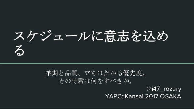 スケジュールに意志を込め る @i47_rozary YAPC::Kansai 2017 OSAKA 納期と品質、立ちはだかる優先度。 その時君は何をすべきか。