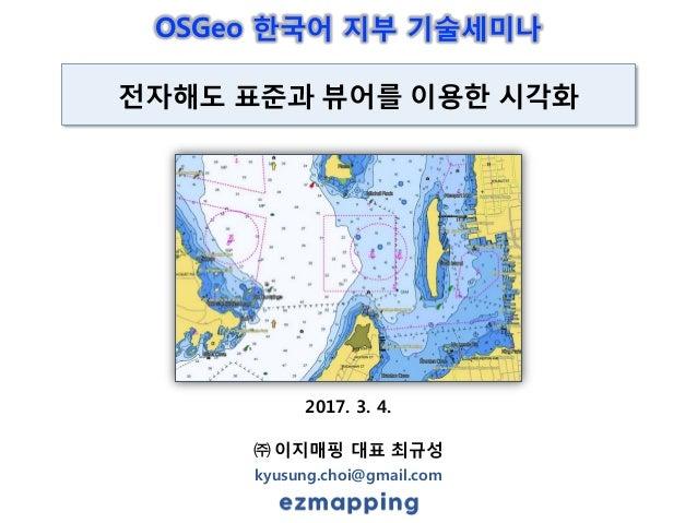 2017. 3. 4. ㈜ 이지매핑 대표 최규성 kyusung.choi@gmail.com 전자해도 표준과 뷰어를 이용한 시각화 OSGeo 한국어 지부 기술세미나