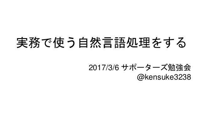 実務で使う自然言語処理をする 2017/3/6 サポーターズ勉強会 @kensuke3238
