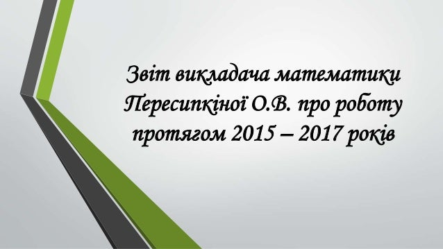 Звіт викладача математики Пересипкіної О.В. про роботу протягом 2015 – 2017 років