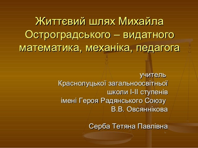 Життєвий шлях МихайлаЖиттєвий шлях Михайла Остроградського – видатногоОстроградського – видатного математика, механіка, пе...