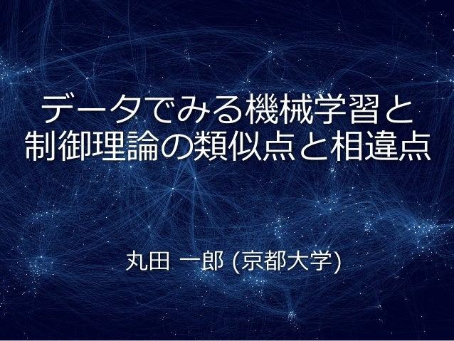 データでみる機械学習と 制御理論の類似点と相違点 丸田 一郎 (京都大学)