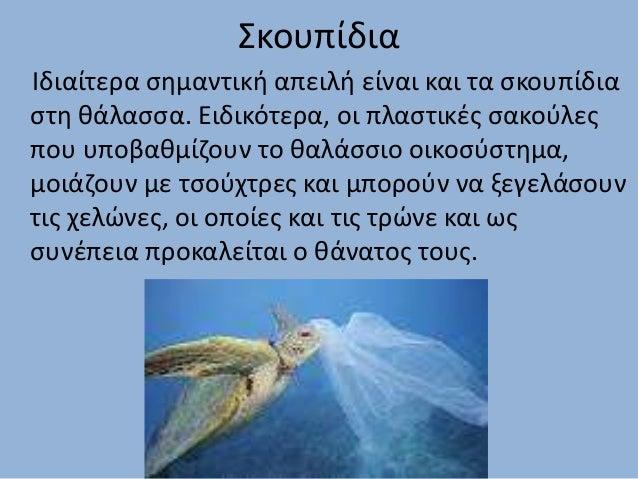 Σκουπίδια Ιδιαίτερα σημαντική απειλή είναι και τα σκουπίδια στη θάλασσα. Ειδικότερα, οι πλαστικές σακούλες που υποβαθμίζου...