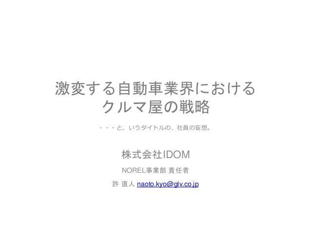 激変する自動車業界における クルマ屋の戦略 株式会社IDOM NOREL事業部 責任者 許 直人 naoto.kyo@glv.co.jp ・・・と、いうタイトルの、社員の妄想。