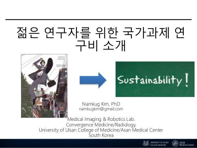 젊은 연구자를 위한 국가과제 연 구비 소개 Namkug Kim, PhD namkugkim@gmail.com Medical Imaging & Robotics Lab. Convergence Medicine/Radiology...