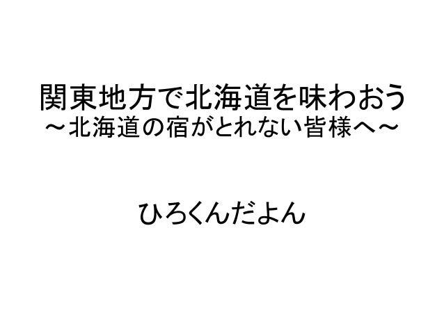 関東地方で北海道を味わおう ~北海道の宿がとれない皆様へ~ ひろくんだよん