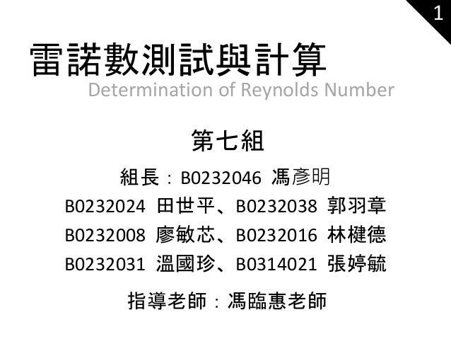 Determination of Reynolds Number 第七組 1 雷諾數測試與計算 組長:B0232046 馮彥明 B0232024 田世平、B0232038 郭羽章 B0232008 廖敏芯、B0232016 林楗德 B02320...