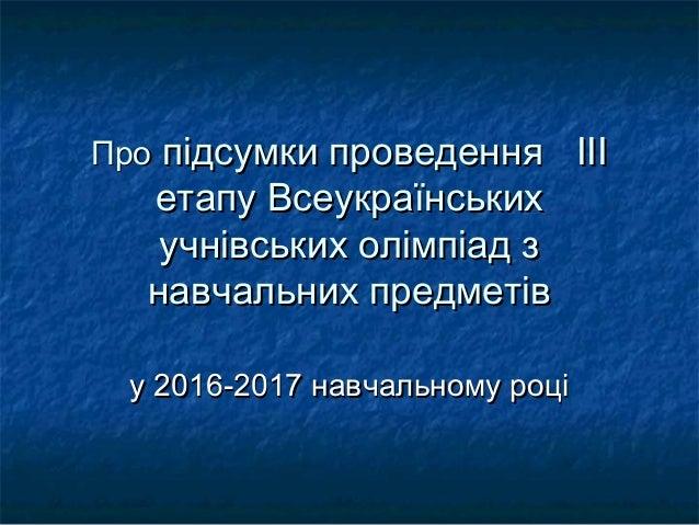 ПроПро підсумки проведенняпідсумки проведення ІІІІІІ етапу Всеукраїнськихетапу Всеукраїнських учнівських олімпіад зучнівсь...