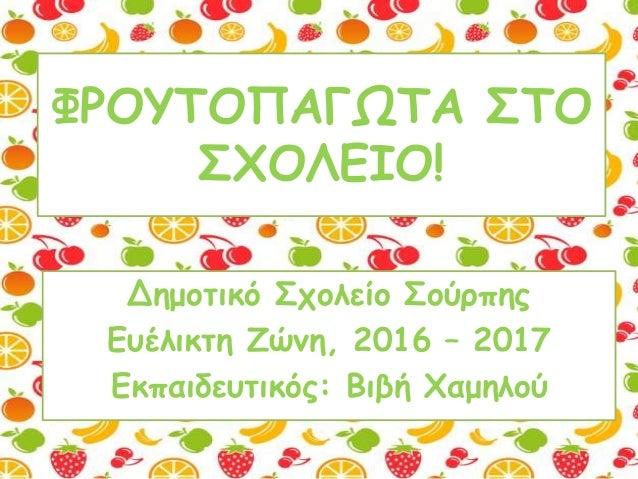 ΦΡΟΥΤΟΠΑΓΩΤΑ ΣΤΟ ΣΧΟΛΕΙΟ! Δημοτικό Σχολείο Σούρπης Ευέλικτη Ζώνη, 2016 – 2017 Εκπαιδευτικός: Βιβή Χαμηλού