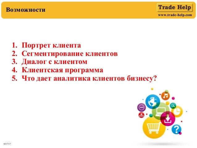 www.trade-help.com 03/17/17 2 Возможности 1. Портрет клиента 2. Сегментирование клиентов 3. Диалог с клиентом 4. Клиентска...