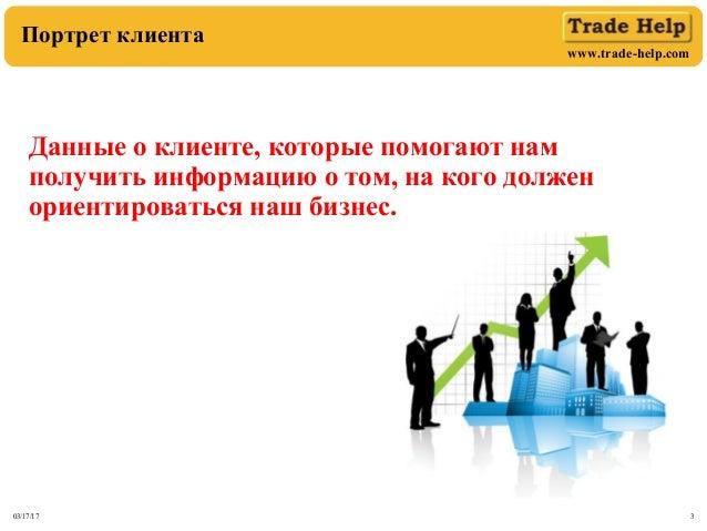 www.trade-help.com 03/17/17 3 Портрет клиента Данные о клиенте, которые помогают нам получить информацию о том, на кого до...