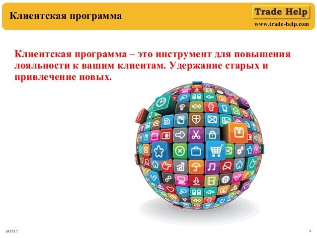 www.trade-help.com 03/17/17 6 Клиентская программа Клиентская программа – это инструмент для повышения лояльности к вашим ...
