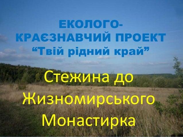 """ЕКОЛОГО- КРАЄЗНАВЧИЙ ПРОЕКТ """"Твій рідний край"""" Стежина до Жизномирського Монастирка"""