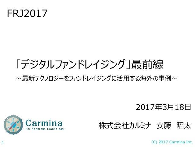 (C) 2017 Carmina Inc.1 「デジタルファンドレイジング」最前線 〜最新テクノロジーをファンドレイジングに活用する海外の事例〜 FRJ2017 2017年3月18日 株式会社カルミナ 安藤 昭太